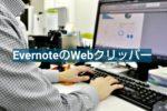 エバーノートのWebクリッバーの使い方とメリット